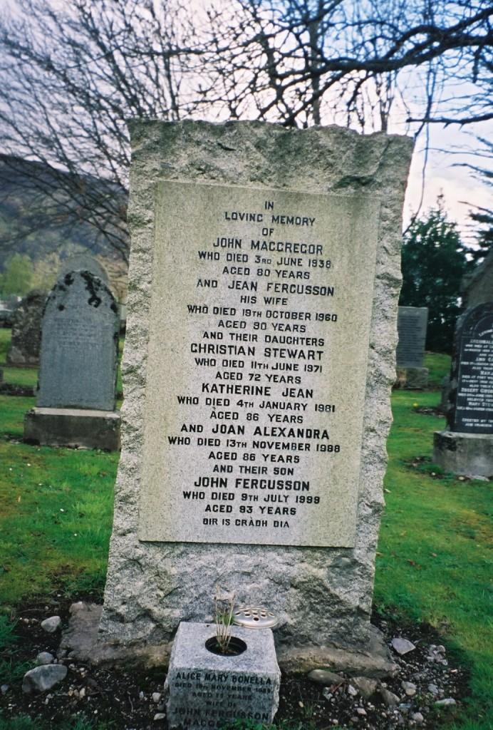 Gravestone in Kinloch Rannoch church yard - John MacGREGOR ... Jean FERGUSSON ... Christian Stewart [MacGREGOR] ... Katherine Jean [MacGREGOR] ... Joan Alexandra [MacGREGOR] ... John Fergusson [MacGREGOR] ...Alice Mary BONELLA ... wife of John Fergusson MacGREGOR